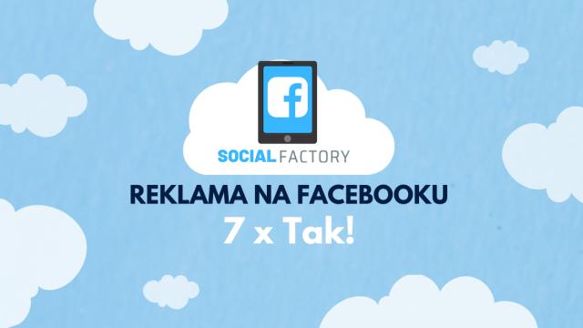 Facebook jako narzędzie reklamy – 7 razy tak!