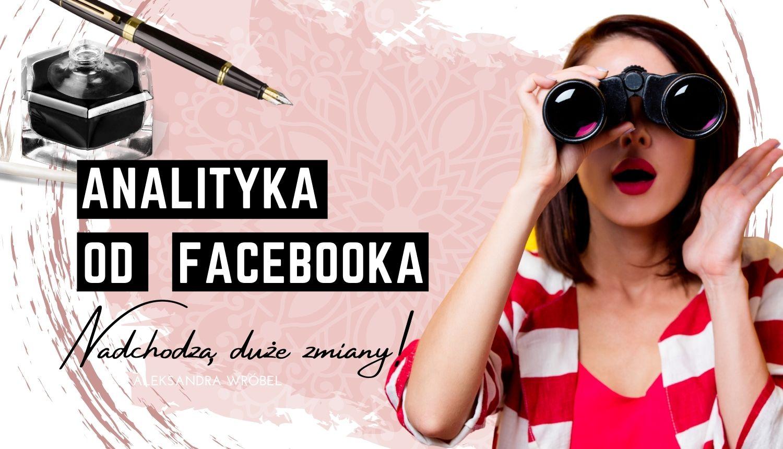 Jakie zamiany czekają nas wanalityce Facebooka?